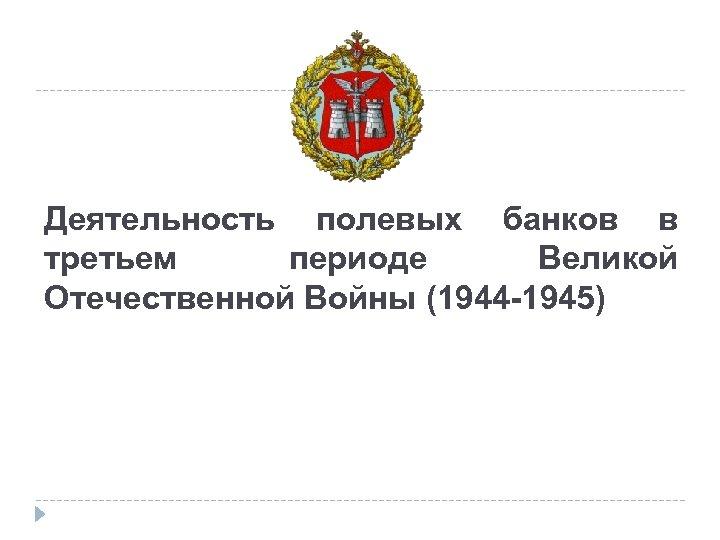 Деятельность полевых банков в третьем периоде Великой Отечественной Войны (1944 -1945)