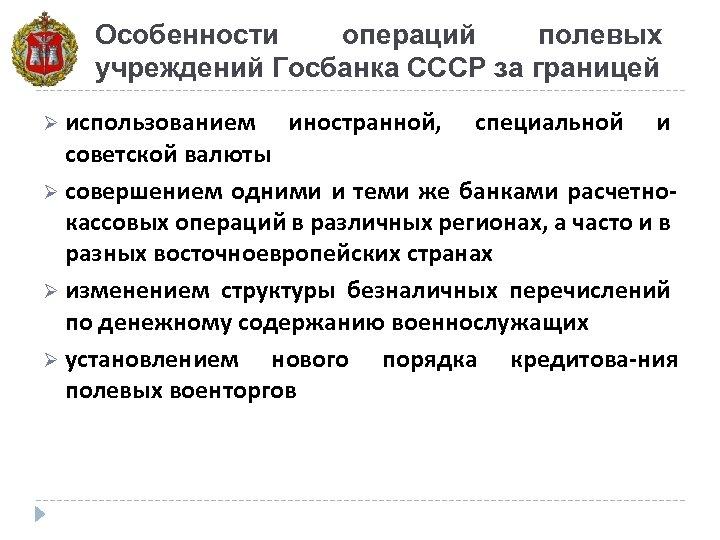 Особенности операций полевых учреждений Госбанка СССР за границей Ø использованием иностранной, специальной и советской