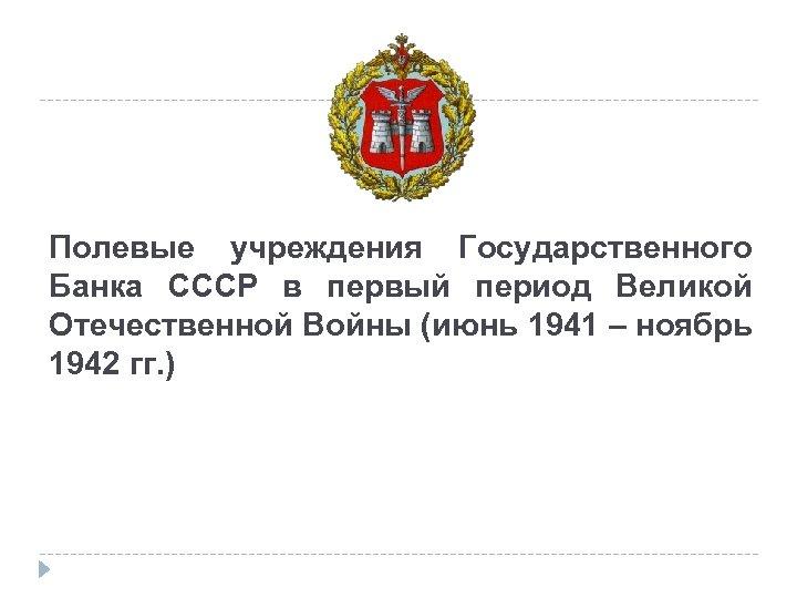 Полевые учреждения Государственного Банка СССР в первый период Великой Отечественной Войны (июнь 1941 –