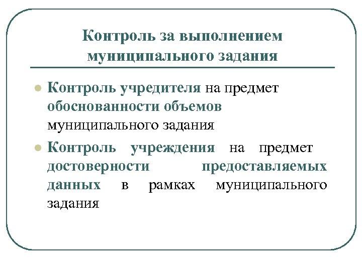Контроль за выполнением муниципального задания l l Контроль учредителя на предмет обоснованности объемов муниципального