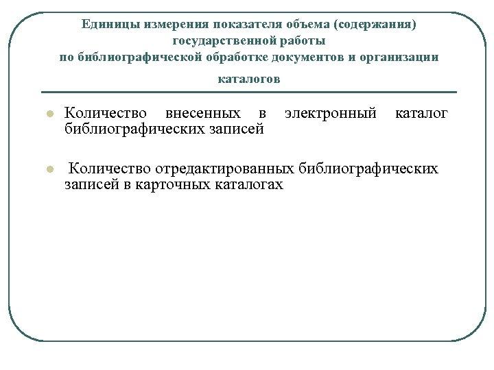 Единицы измерения показателя объема (содержания) государственной работы по библиографической обработке документов и организации каталогов