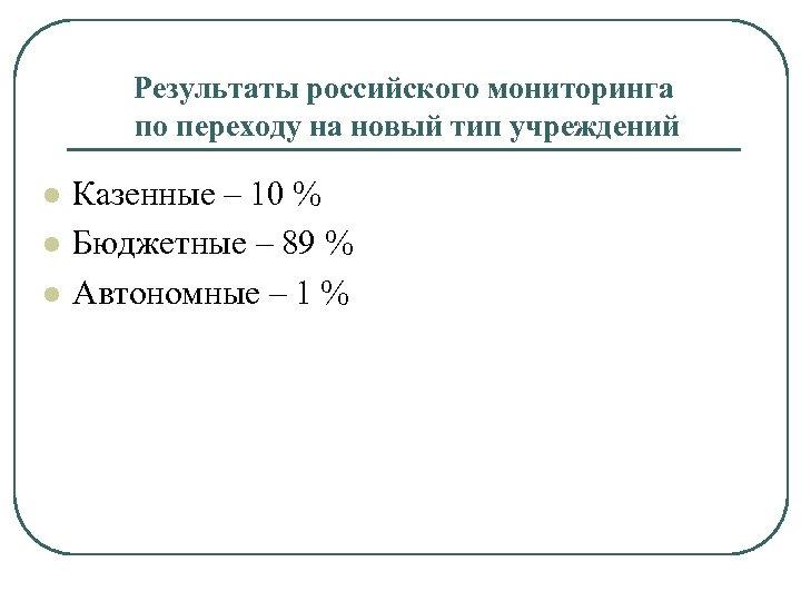 Результаты российского мониторинга по переходу на новый тип учреждений l l l Казенные –