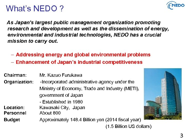 What's NEDO ? As Japan's largest public management organization promoting research and development as