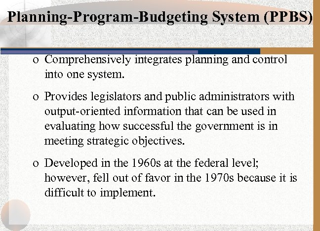 Planning-Program-Budgeting System (PPBS) o Comprehensively integrates planning and control into one system. o Provides