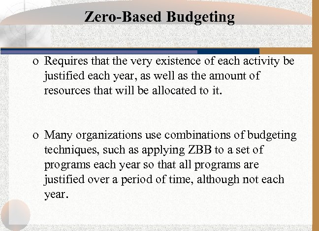 Zero-Based Budgeting o Requires that the very existence of each activity be justified each