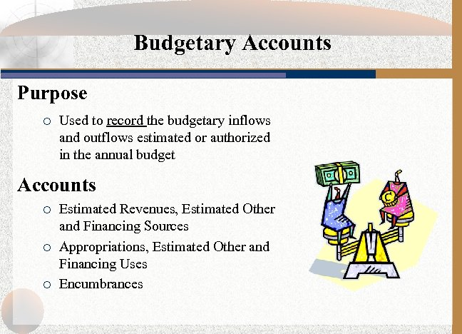 Budgetary Accounts Purpose ¡ Used to record the budgetary inflows and outflows estimated or