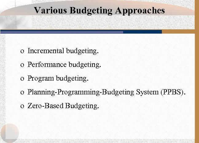 Various Budgeting Approaches o Incremental budgeting. o Performance budgeting. o Program budgeting. o Planning-Programming-Budgeting