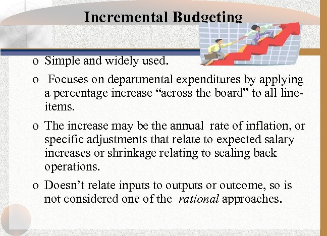 Incremental Budgeting o Simple and widely used. o Focuses on departmental expenditures by applying
