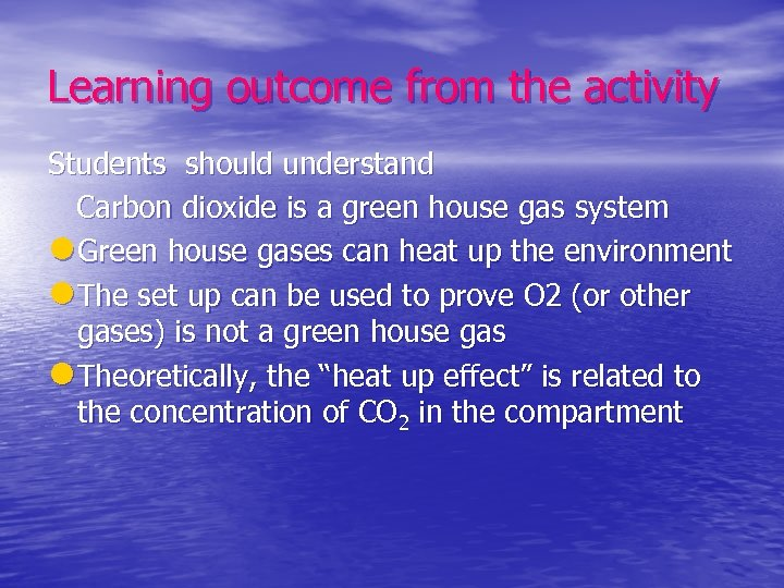 Learning outcome from the activity Students should understand Carbon dioxide is a green house