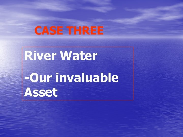 CASE THREE River Water -Our invaluable Asset