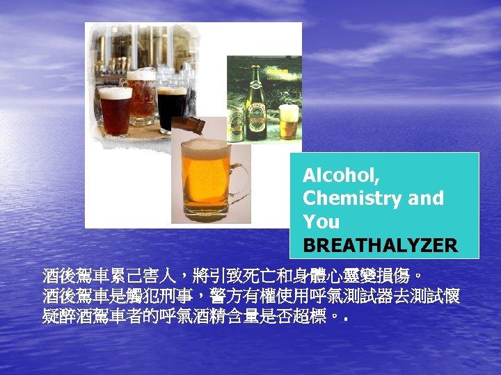 Alcohol, Chemistry and You BREATHALYZER 酒後駕車累己害人,將引致死亡和身體心靈變損傷。 酒後駕車是觸犯刑事,警方有權使用呼氣測試器去測試懷 疑醉酒駕車者的呼氣酒精含量是否超標。.