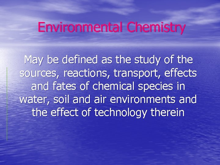 Environmental Chemistry May be defined as the study of the sources, reactions, transport, effects