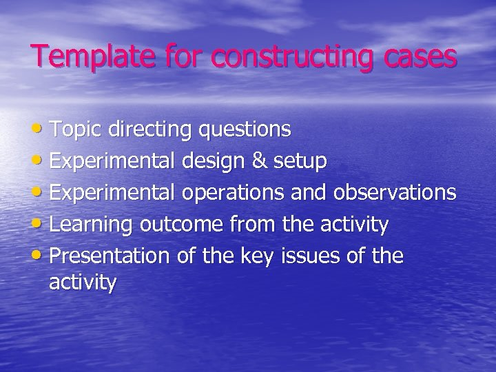 Template for constructing cases • Topic directing questions • Experimental design & setup •