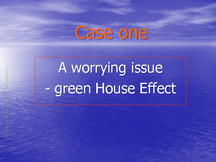 Case one A worrying issue - green House Effect