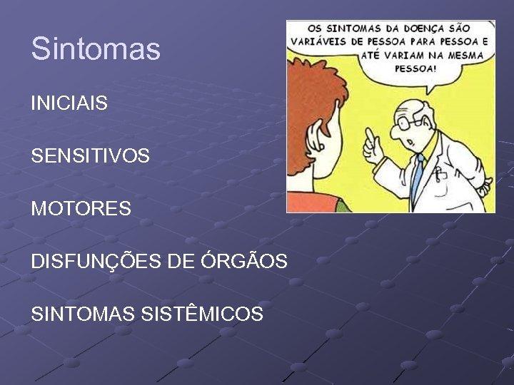Sintomas INICIAIS SENSITIVOS MOTORES DISFUNÇÕES DE ÓRGÃOS SINTOMAS SISTÊMICOS