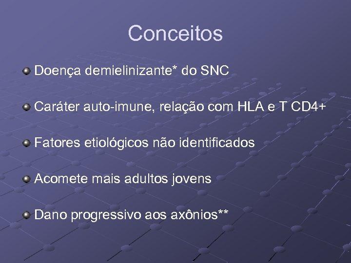 Conceitos Doença demielinizante* do SNC Caráter auto-imune, relação com HLA e T CD 4+