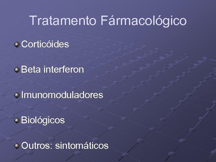 Tratamento Fármacológico Corticóides Beta interferon Imunomoduladores Biológicos Outros: sintomáticos