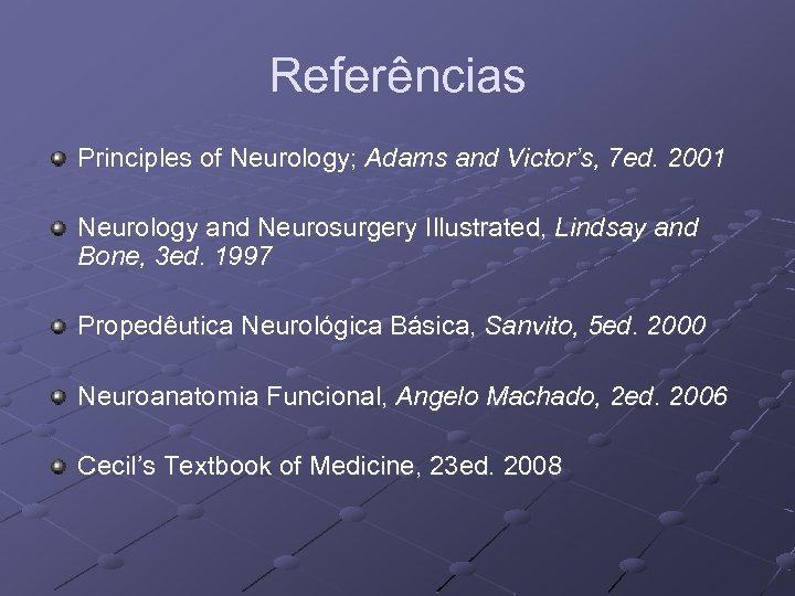 Referências Principles of Neurology; Adams and Victor's, 7 ed. 2001 Neurology and Neurosurgery Illustrated,