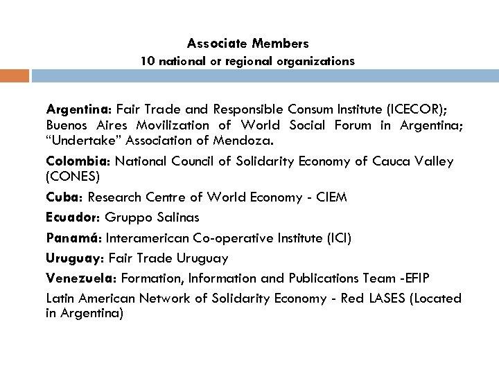 Associate Members 10 national or regional organizations Argentina: Fair Trade and Responsible Consum Institute