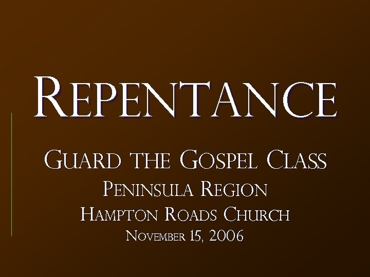 REPENTANCE Guard the Gospel Class Peninsula Region Hampton Roads Church November 15, 2006