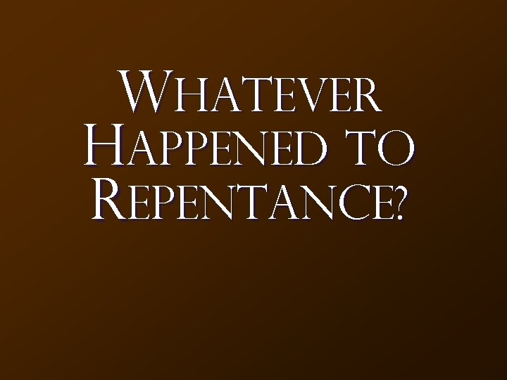 Whatever Happened to REPENTANCE?