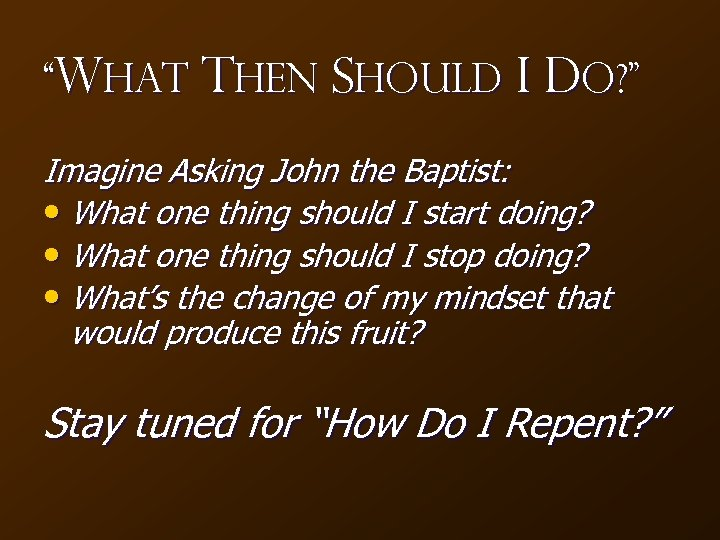 """What Then Should I Do? "" Imagine Asking John the Baptist: • What one"