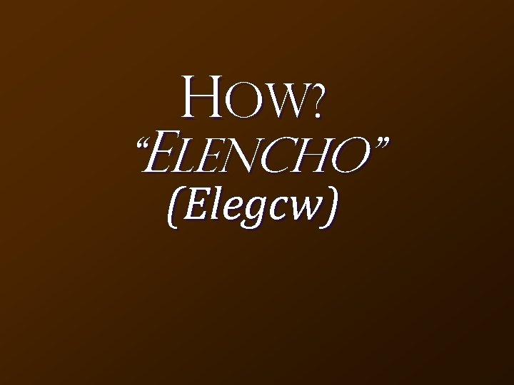 """HOW? """"Elencho"""" (Elegcw)"""