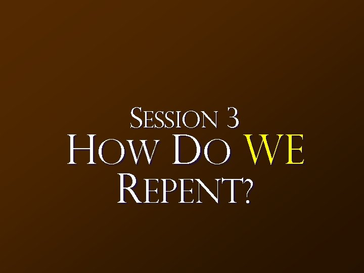 Session 3 How Do We Repent?