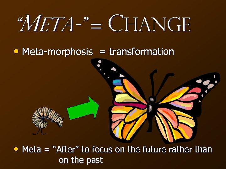 """""""Meta-"""" = Change • Meta-morphosis = transformation • Meta = """"After"""" to focus on"""