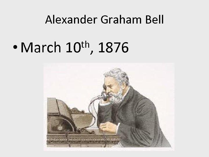 Alexander Graham Bell • March th, 10 1876