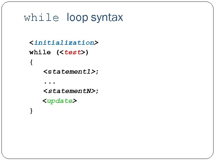 while loop syntax <initialization> while (<test>) { <statement 1>; . . . <statement. N>;