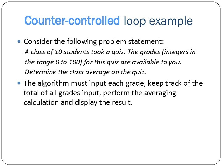 Counter-controlled loop example Consider the following problem statement: A class of 10 students took