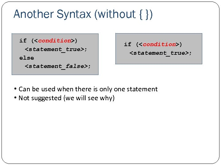 Another Syntax (without { }) if (<condition>) <statement_true>; else <statement_false>; if (<condition>) <statement_true>; •