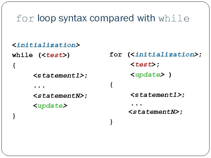for loop syntax compared with while <initialization> while (<test>) { <statement 1>; . .