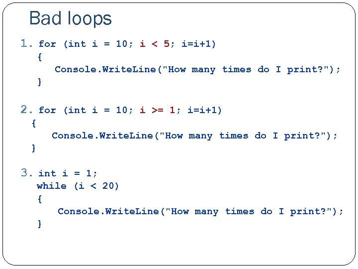 Bad loops 1. for (int i = 10; i < 5; i=i+1) { Console.