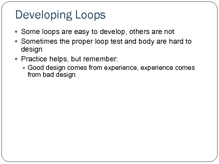 Developing Loops Some loops are easy to develop, others are not Sometimes the proper
