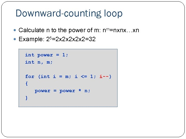 Downward-counting loop Calculate n to the power of m: nm=nxnx…xn Example: 25=2 x 2