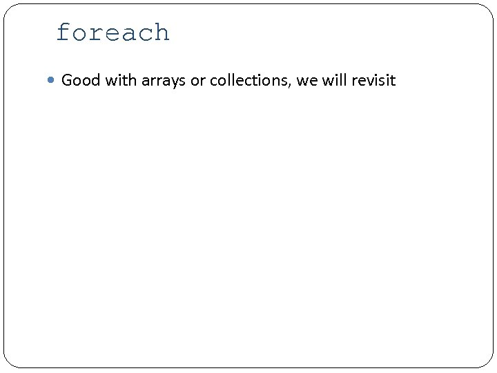foreach Good with arrays or collections, we will revisit