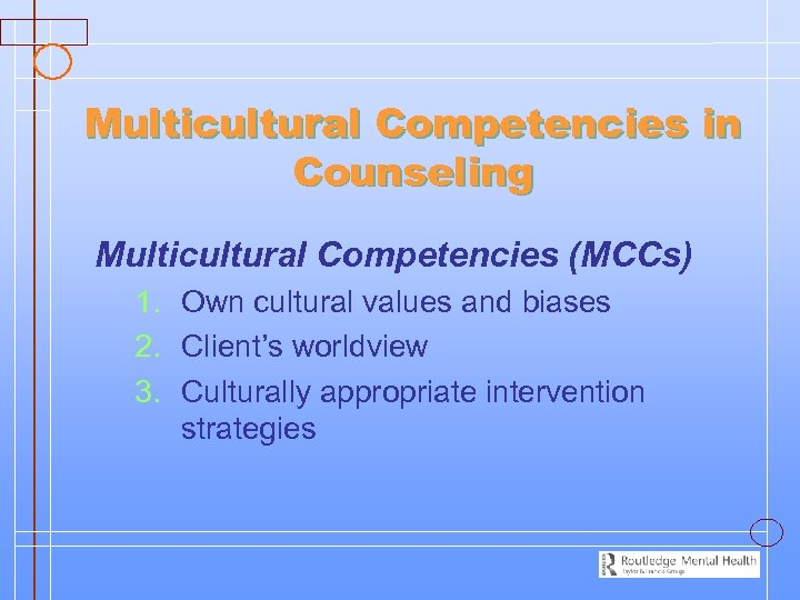 Multicultural Competencies in Counseling Multicultural Competencies (MCCs) 1. Own cultural values and biases 2.