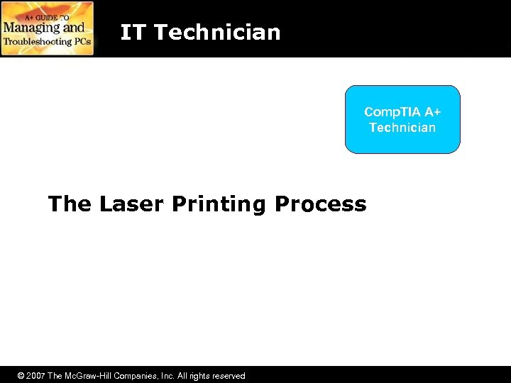 IT Technician Comp. TIA A+ Technician The Laser Printing Process © 2007 The Mc.