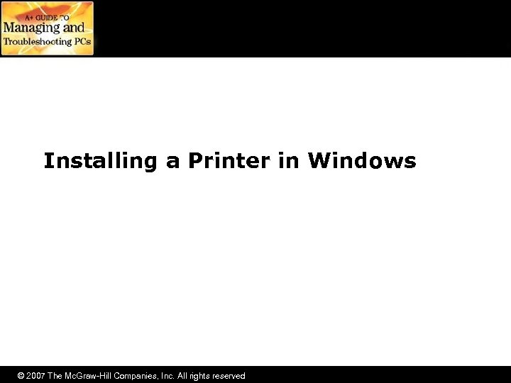 Installing a Printer in Windows © 2007 The Mc. Graw-Hill Companies, Inc. All rights