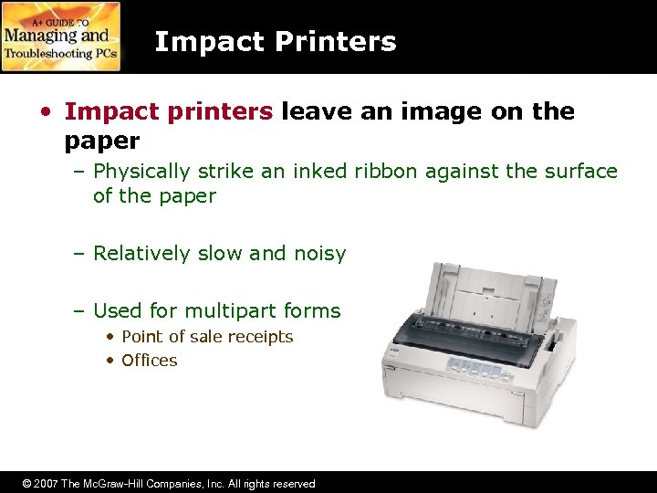 Impact Printers • Impact printers leave an image on the paper – Physically strike