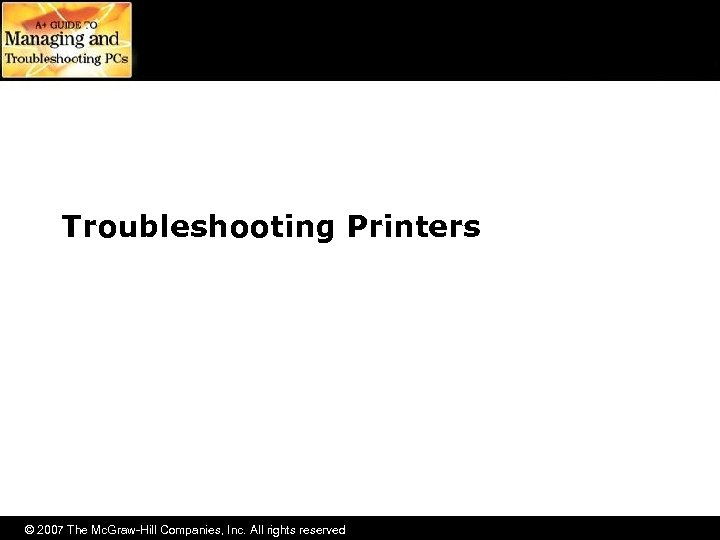 Troubleshooting Printers © 2007 The Mc. Graw-Hill Companies, Inc. All rights reserved