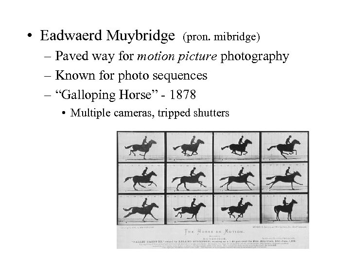 • Eadwaerd Muybridge (pron. mibridge) – Paved way for motion picture photography –