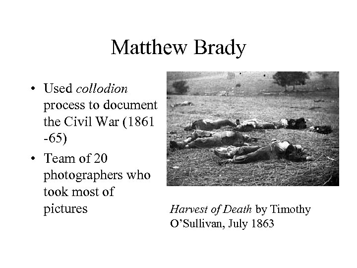 Matthew Brady • Used collodion process to document the Civil War (1861 -65) •