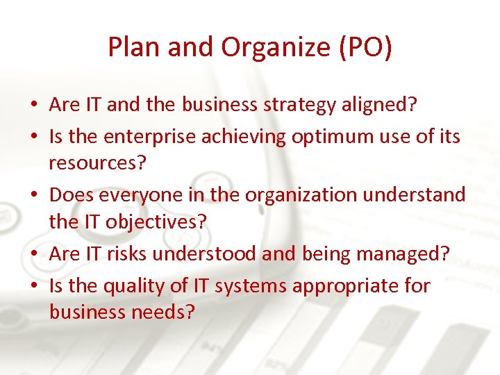 Plan and Organize (PO) • Are IT and the business strategy aligned? • Is