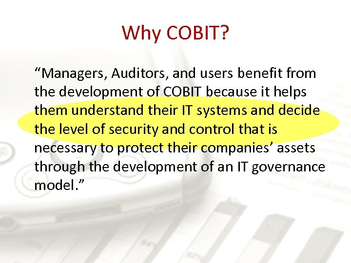 """Why COBIT? """"Managers, Auditors, and users benefit from the development of COBIT because it"""