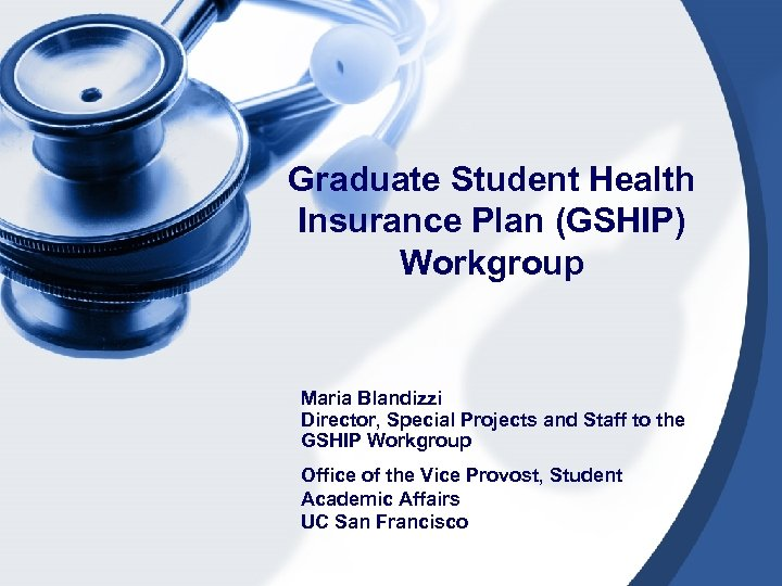 Graduate Student Health Insurance Plan (GSHIP) Workgroup Maria Blandizzi Director, Special Projects and Staff