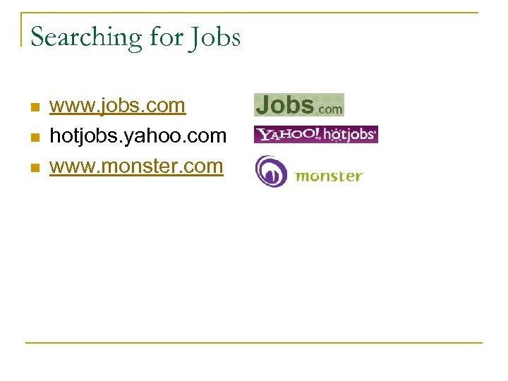 Searching for Jobs n n n www. jobs. com hotjobs. yahoo. com www. monster.
