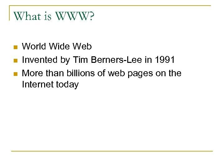 What is WWW? n n n World Wide Web Invented by Tim Berners-Lee in